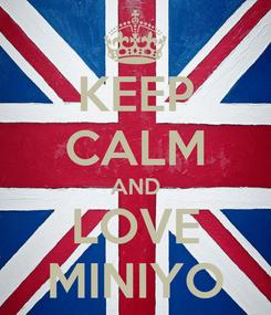 Poster: KEEP CALM AND LOVE MINIYO