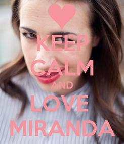 Poster: KEEP CALM AND LOVE  MIRANDA