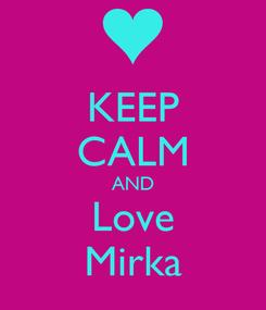 Poster: KEEP CALM AND Love Mirka