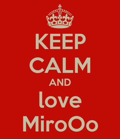 Poster: KEEP CALM AND love MiroOo