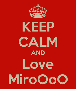 Poster: KEEP CALM AND Love MiroOoO