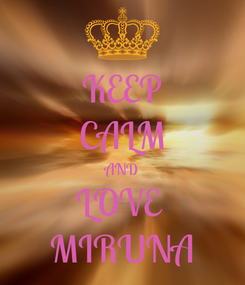Poster: KEEP CALM AND LOVE  MIRUNA