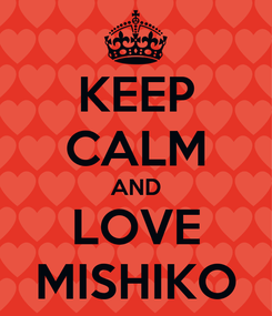 Poster: KEEP CALM AND LOVE MISHIKO