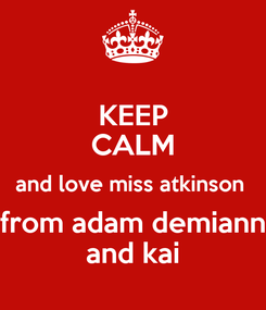 Poster: KEEP CALM and love miss atkinson  from adam demiann and kai