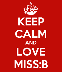 Poster: KEEP CALM AND LOVE MISS:B