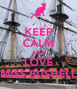 Poster: KEEP CALM AND LOVE MISS BUSHELL