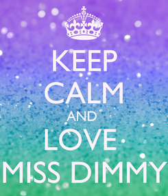 Poster: KEEP CALM AND  LOVE  MISS DIMMY