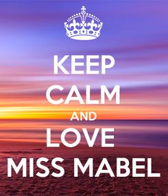 Poster: KEEP CALM AND LOVE  MISS MABEL