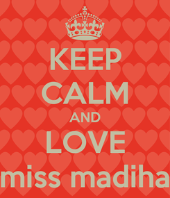 Poster: KEEP CALM AND LOVE miss madiha