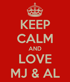 Poster: KEEP CALM AND LOVE MJ & AL