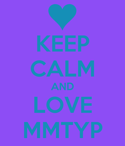 Poster: KEEP CALM AND LOVE MMTYP