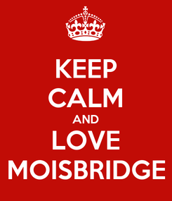 Poster: KEEP CALM AND LOVE MOISBRIDGE