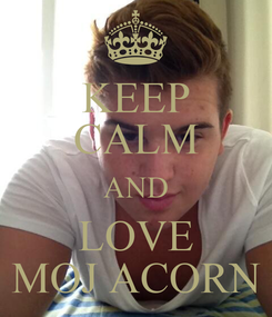 Poster: KEEP CALM AND LOVE MOJ ACORN