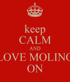 Poster: keep CALM AND LOVE MOLINO ON