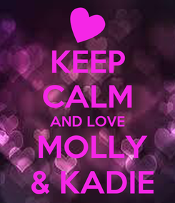 Poster: KEEP CALM AND LOVE  MOLLY  & KADIE