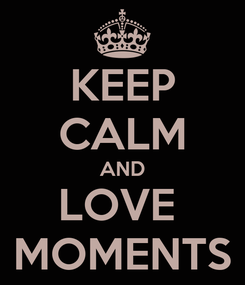 Poster: KEEP CALM AND LOVE  MOMENTS