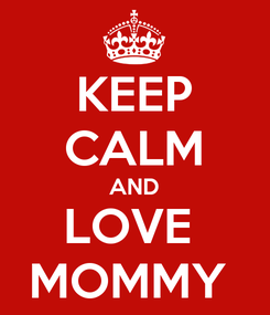 Poster: KEEP CALM AND LOVE  MOMMY