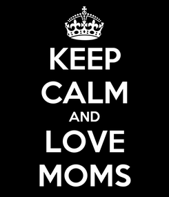 Poster: KEEP CALM AND LOVE MOMS