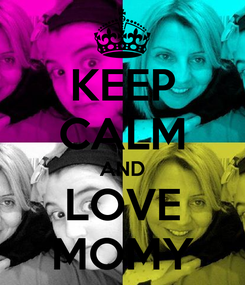 Poster: KEEP CALM AND LOVE MOMY