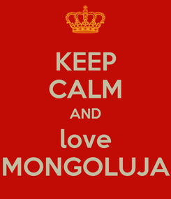 Poster: KEEP CALM AND love MONGOLUJA