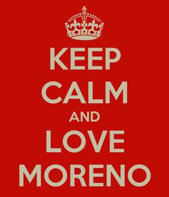 Poster: KEEP CALM AND LOVE MORENO