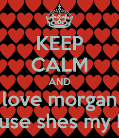 Poster: KEEP CALM AND love morgan cause shes my bff