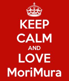 Poster: KEEP CALM AND LOVE MoriMura