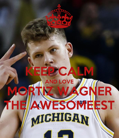 Poster:  KEEP CALM AND LOVE MORTIZ WAGNER THE AWESOMEEST