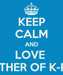 Poster: KEEP CALM AND LOVE  MOTHER OF K-POP