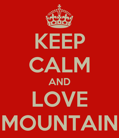 Poster: KEEP CALM AND LOVE MOUNTAIN