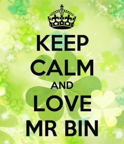 Poster: KEEP CALM AND LOVE MR BIN