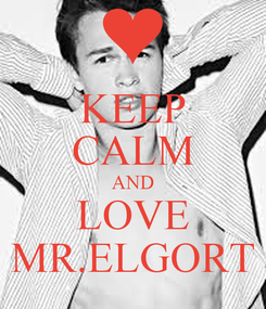 Poster: KEEP CALM AND LOVE MR.ELGORT