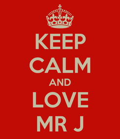 Poster: KEEP CALM AND LOVE MR J