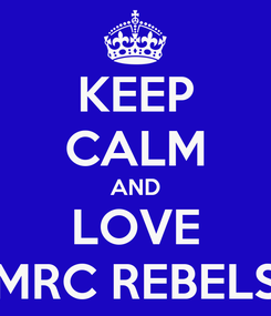 Poster: KEEP CALM AND LOVE MRC REBELS