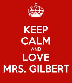 Poster: KEEP CALM AND LOVE MRS. GILBERT