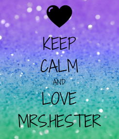 Poster: KEEP CALM AND LOVE MRS.HESTER