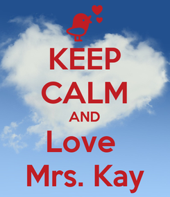 Poster: KEEP CALM AND Love  Mrs. Kay