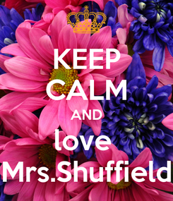Poster: KEEP CALM AND love  Mrs.Shuffield