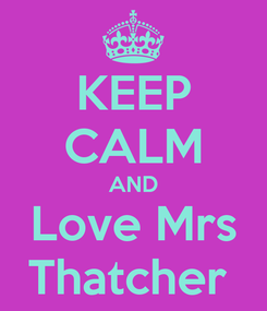 Poster: KEEP CALM AND Love Mrs Thatcher