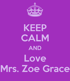 Poster: KEEP CALM AND Love Mrs. Zoe Grace