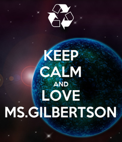 Poster: KEEP CALM AND LOVE MS.GILBERTSON