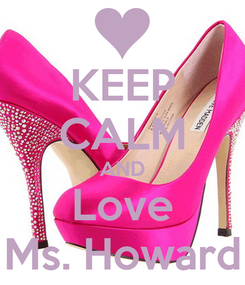 Poster: KEEP CALM AND Love Ms. Howard