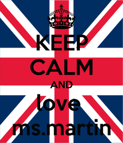 Poster: KEEP CALM AND love  ms.martin