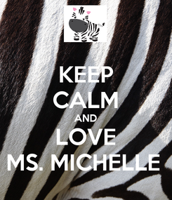 Poster: KEEP CALM AND LOVE MS. MICHELLE