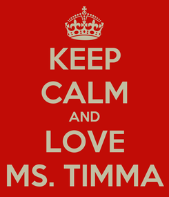 Poster: KEEP CALM AND LOVE MS. TIMMA