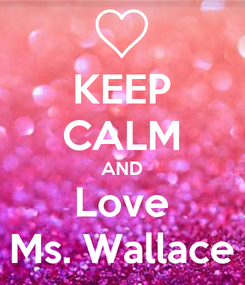 Poster: KEEP CALM AND Love Ms. Wallace