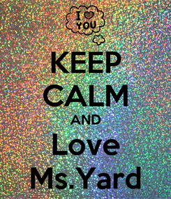 Poster: KEEP CALM AND Love Ms.Yard