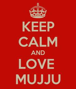 Poster: KEEP CALM AND LOVE  MUJJU