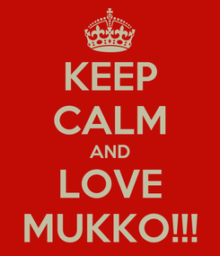 Poster: KEEP CALM AND LOVE MUKKO!!!