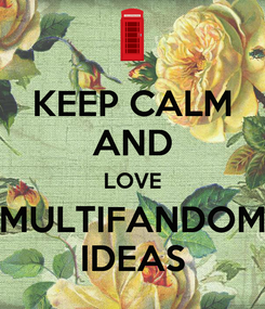 Poster: KEEP CALM AND LOVE MULTIFANDOM IDEAS